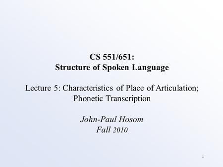 1 CS 551/651: Structure of Spoken Language Lecture 5: Characteristics of Place of Articulation; Phonetic Transcription John-Paul Hosom Fall 2010.