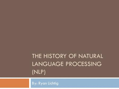 THE HISTORY OF NATURAL LANGUAGE PROCESSING (NLP) By: Ryan Lichtig.