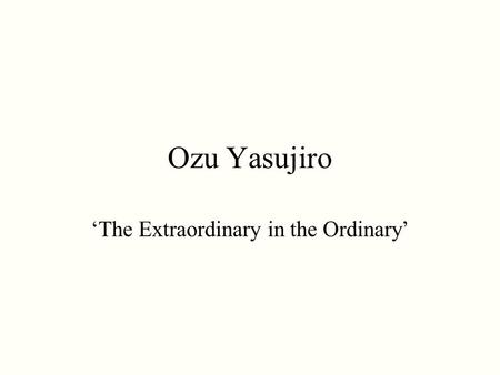 Ozu Yasujiro 'The Extraordinary in the Ordinary'.