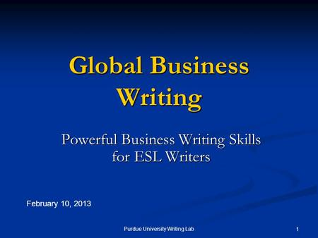 Purdue University Writing Lab 1 Global Business Writing Powerful Business Writing Skills for ESL Writers February 10, 2013.