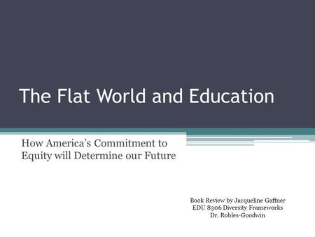 The Flat World and Education How America's Commitment to Equity will Determine our Future Book Review by Jacqueline Gaffner EDU 8306 Diversity Frameworks.