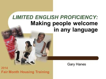 LIMITED ENGLISH PROFICIENCY: Making people welcome in any language 2014 Fair Month Housing Training Gary Hanes.