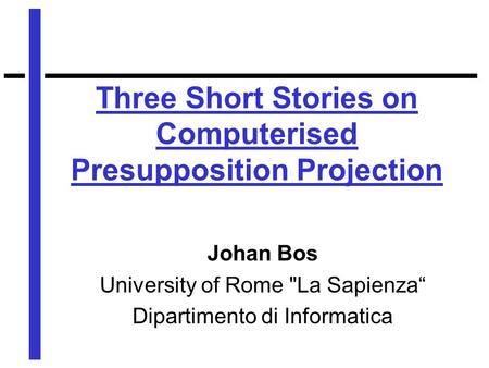 "Three Short Stories on Computerised Presupposition Projection Johan Bos University of Rome La Sapienza"" Dipartimento di Informatica."