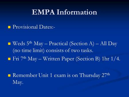 EMPA Information Provisional Dates:- Weds 5 th May – Practical (Section A) – All Day (no time limit) consists of two tasks. Fri 7 th May – Written Paper.