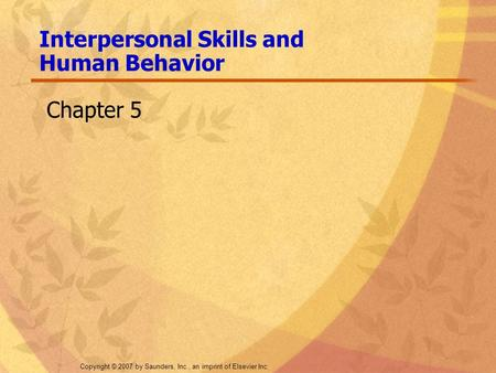 Copyright © 2007 by Saunders, Inc., an imprint of Elsevier Inc. Interpersonal Skills and Human Behavior Chapter 5.