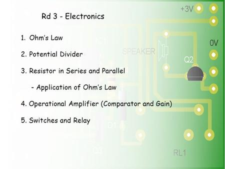 Rd 3 - Electronics 1.Ohm's Law 2.Potential Divider 3.Resistor in Series and Parallel - Application of Ohm's Law 4. Operational Amplifier (Comparator and.