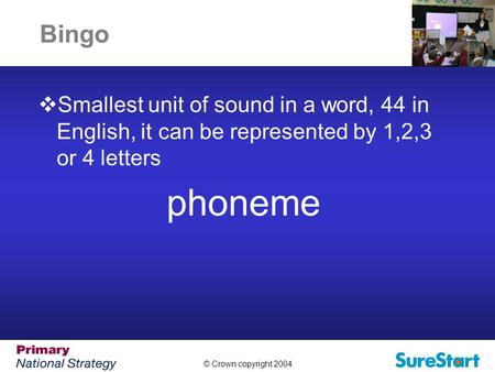 © Crown copyright 2004 Bingo  Smallest unit of sound in a word, 44 in English, it can be represented by 1,2,3 or 4 letters phoneme.