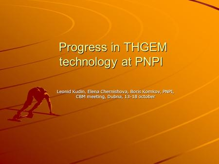 Progress in THGEM technology at PNPI Progress in THGEM technology at PNPI Leonid Kudin, Elena Chernishova, Boris Komkov, PNPI, CBM meeting, Dubna, 13-18.