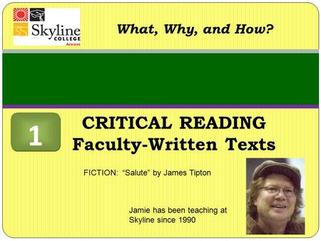 "CRITICAL READING Faculty-Written Texts What, Why, and How? Jamie has been teaching at Skyline since 1990 FICTION: ""Salute"" by James Tipton 1 1."