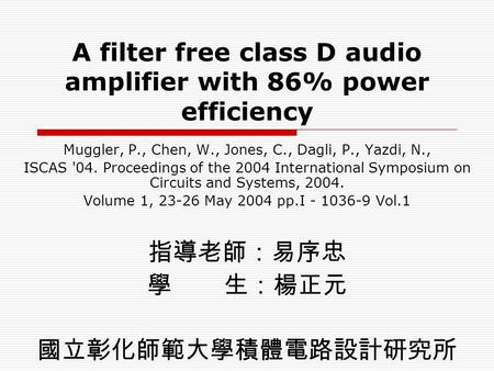 A filter free class D audio amplifier with 86% power efficiency Muggler, P., Chen, W., Jones, C., Dagli, P., Yazdi, N., ISCAS '04. Proceedings of the 2004.