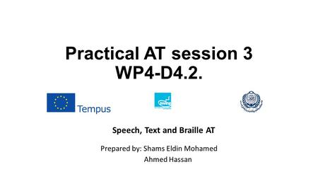 Practical AT session 3 WP4-D4.2. Prepared by: Shams Eldin Mohamed Ahmed Hassan Speech, Text and Braille AT.