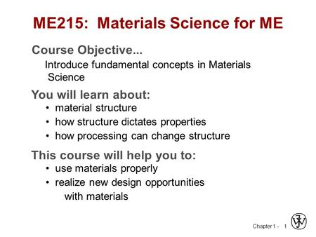 Chapter 1 - 1 ME215: Materials Science for ME Course Objective... Introduce fundamental concepts in Materials Science You will learn about: material structure.