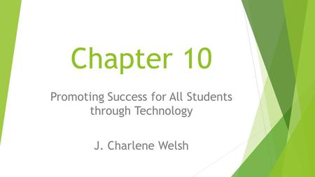 Chapter 10 Promoting Success for All Students through Technology J. Charlene Welsh.