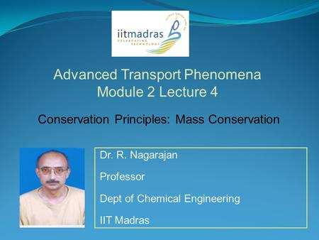 Dr. R. Nagarajan Professor Dept of Chemical Engineering IIT Madras Advanced Transport Phenomena Module 2 Lecture 4 Conservation Principles: Mass Conservation.