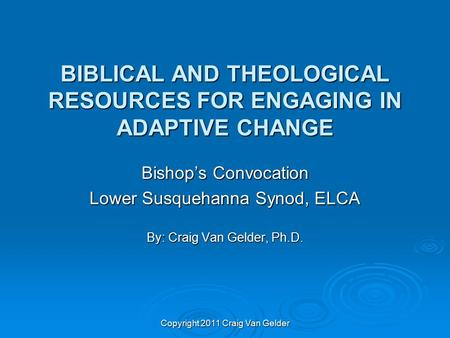 BIBLICAL AND THEOLOGICAL RESOURCES FOR ENGAGING IN ADAPTIVE CHANGE Bishop's Convocation Lower Susquehanna Synod, ELCA By: Craig Van Gelder, Ph.D. Copyright.