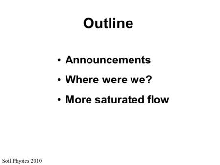 Soil Physics 2010 Outline Announcements Where were we? More saturated flow.