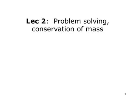 1 Lec 2: Problem solving, conservation of mass. 2 For next time: –Read: § 1-10 to 1-11; 2-1 to 2-4. Outline: –Properties of systems. –Problem solving.