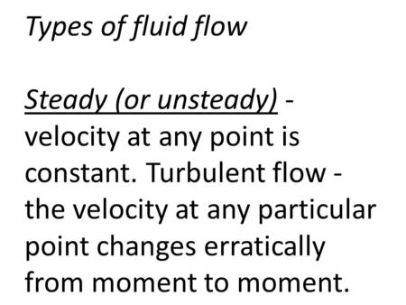 Types of fluid flow Steady (or unsteady) - velocity at any point is constant. Turbulent flow - the velocity at any particular point changes erratically.