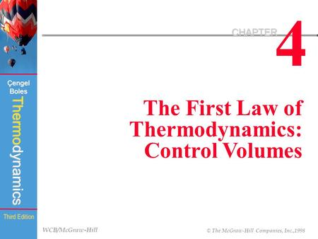 WCB/McGraw-Hill © The McGraw-Hill Companies, Inc.,1998 Thermodynamics Çengel Boles Third Edition 4 CHAPTER The First Law of Thermodynamics: Control Volumes.