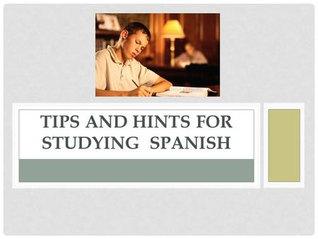 TIPS AND HINTS FOR STUDYING SPANISH. HINTS FOR LISTENING COMPREHENSION When you listen to a person speaking Spanish, you don't have to try to understand.