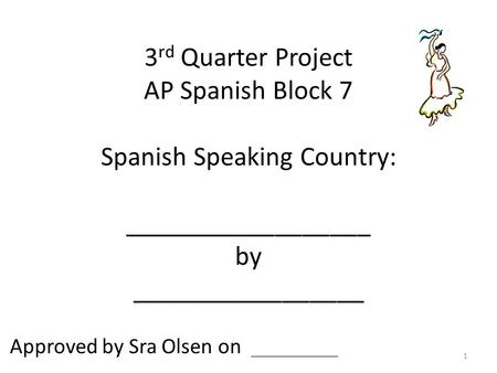 3 rd Quarter Project AP Spanish Block 7 Spanish Speaking Country: __________________ by _________________ Approved by Sra Olsen on ________ 1.