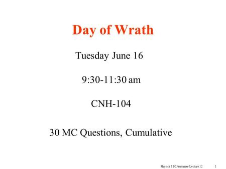 Physics 1B03summer-Lecture 12 1 Day of Wrath Tuesday June 16 9:30-11:30 am CNH-104 30 MC Questions, Cumulative.