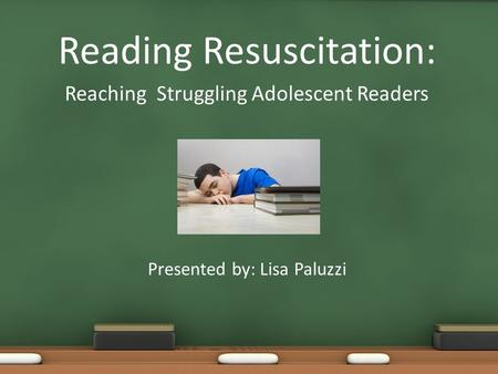 Reading Resuscitation: Reaching Struggling Adolescent Readers Presented by: Lisa Paluzzi.