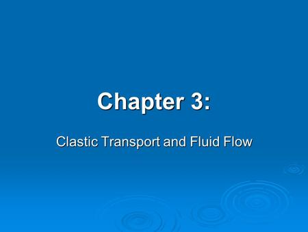Chapter 3: Clastic Transport and Fluid Flow. Weathered rock and mineral fragments are transported from source areas to depositional sites (where they.