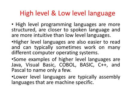 High level & Low level language High level programming languages are more structured, are closer to spoken language and are more intuitive than low level.