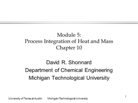 University of Texas at AustinMichigan Technological University 1 Module 5: Process Integration of Heat and Mass Chapter 10 David R. Shonnard Department.