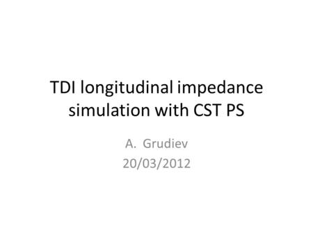 TDI longitudinal impedance simulation with CST PS A.Grudiev 20/03/2012.
