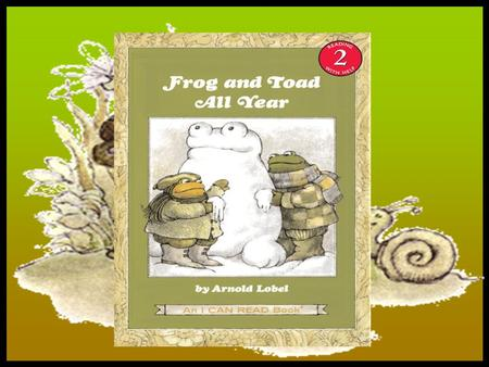 By Arnold Lobel Story Summary: In winter, spring, summer, and fall, Frog and Toad are always together. Here is a wise and wonderful story for each season.