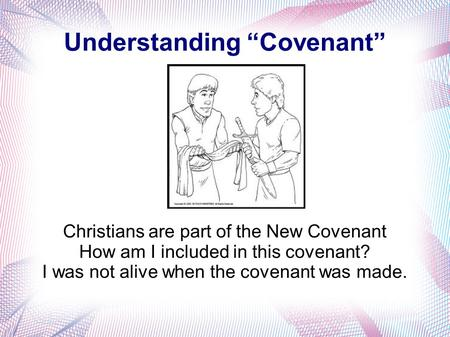 "Understanding ""Covenant"" Christians are part of the New Covenant How am I included in this covenant? I was not alive when the covenant was made."