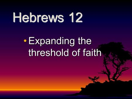 Hebrews 12 Expanding the threshold of faithExpanding the threshold of faith.