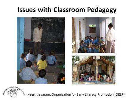 Issues with Classroom Pedagogy Keerti Jayaram, Organisation for Early Literacy Promotion (OELP)