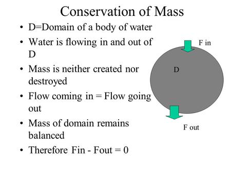 Conservation of Mass D=Domain of a body of water Water is flowing in and out of D Mass is neither created nor destroyed Flow coming in = Flow going out.