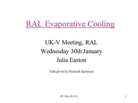 JE / RA 29/1/021 RAL Evaporative Cooling UK-V Meeting, RAL Wednesday 30th January Julia Easton Talk given by Richard Apsimon.