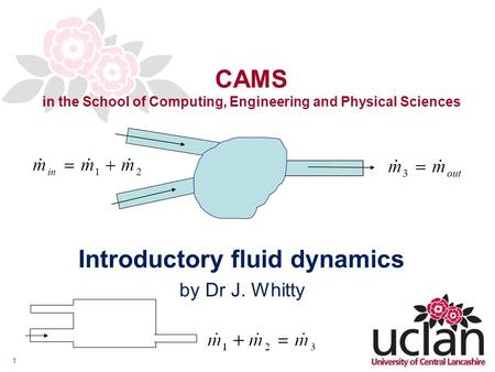 1 CAMS in the School of Computing, Engineering and Physical Sciences Introductory fluid dynamics by Dr J. Whitty.