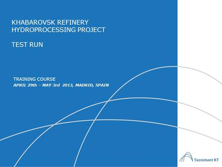 KHABAROVSK REFINERY HYDROPROCESSING PROJECT TEST RUN APRIL 29th – MAY 3rd 2013, MADRID, SPAIN TRAINING COURSE.