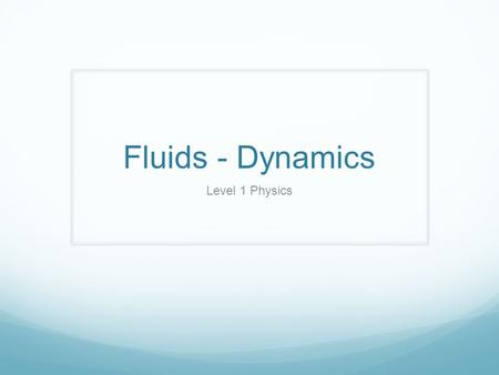 Fluids - Dynamics Level 1 Physics. Fluid Flow So far, our discussion about fluids has been when they are at rest. We will Now talk about fluids that are.