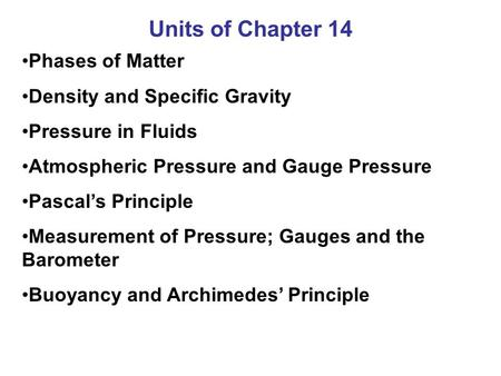 Units of Chapter 14 Phases of Matter Density and Specific Gravity Pressure in Fluids Atmospheric Pressure and Gauge Pressure Pascal's Principle Measurement.