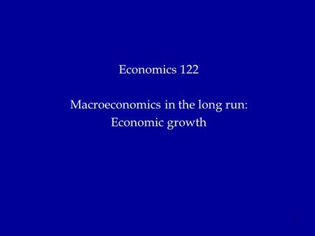 1 Economics 122 Macroeconomics in the long run: Economic growth.
