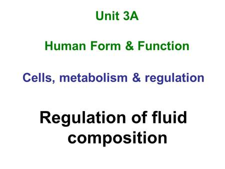 Unit 3A Human Form & Function Cells, metabolism & regulation Regulation of fluid composition.
