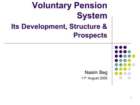 1 Voluntary Pension System Its Development, Structure & Prospects Nasim Beg 11 th August 2005.