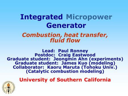 Integrated Micropower Generator Combustion, heat transfer, fluid flow Lead: Paul Ronney Postdoc: Craig Eastwood Graduate student: Jeongmin Ahn (experiments)