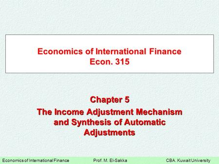 Economics of International Finance Prof. M. El-Sakka CBA. Kuwait University Economics of International Finance Econ. 315 Chapter 5 The Income Adjustment.