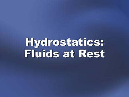 Hydrostatics: Fluids at Rest. applying Newtonian principles to fluids hydrostatics—the study of stationary fluids in which all forces are in equilibrium.