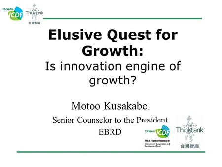 Elusive Quest for Growth: Is innovation engine of growth? Motoo Kusakabe, Senior Counselor to the President EBRD.