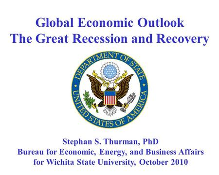 Global Economic Outlook The Great Recession and Recovery Stephan S. Thurman, PhD Bureau for Economic, Energy, and Business Affairs for Wichita State University,