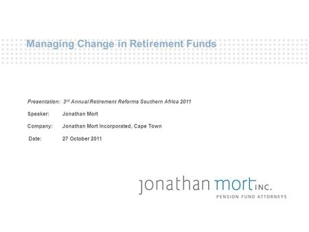 Managing Change in Retirement Funds Presentation: 3 rd Annual Retirement Reforms Southern Africa 2011 Speaker: Jonathan Mort Company: Jonathan Mort Incorporated,